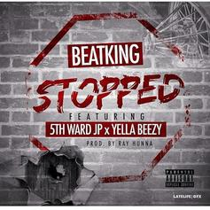 BeatKing - Stopped Feat. 5th Ward JP & Yella Beezy