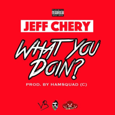 Jeff Chery - What You Doin?  (Prod. By HamSquad)